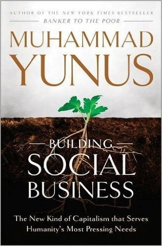 Building Social Business: The New Kind of Capitalism that Serves Humanity's Most Pressing Needs-2010)