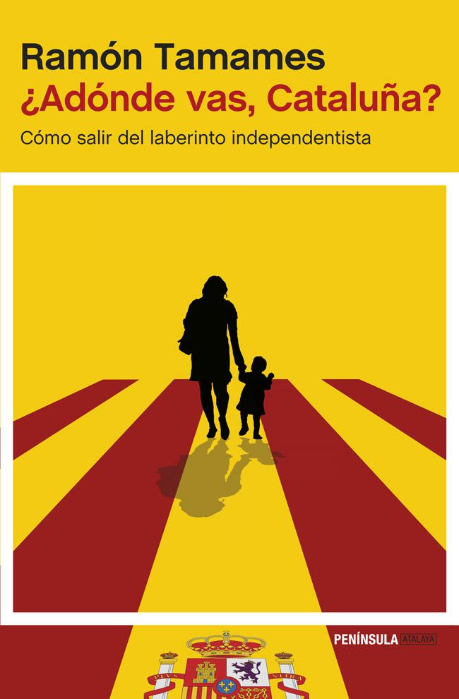 ¿ADONDE VAS, CATALUÑA?: COMO SALIR DEL LABERINTO INDEPENDENTISTA  (2014)