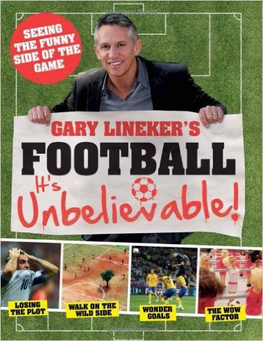 Gary Lineker's - Football: it's Unbelievable!: Seeing the Funny Side of the Global Game