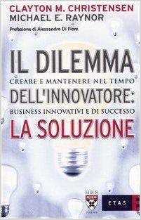 Il dilemma dell'innovatore: la soluzione. Creare e mantenere nel tempo business innovativi e di successo