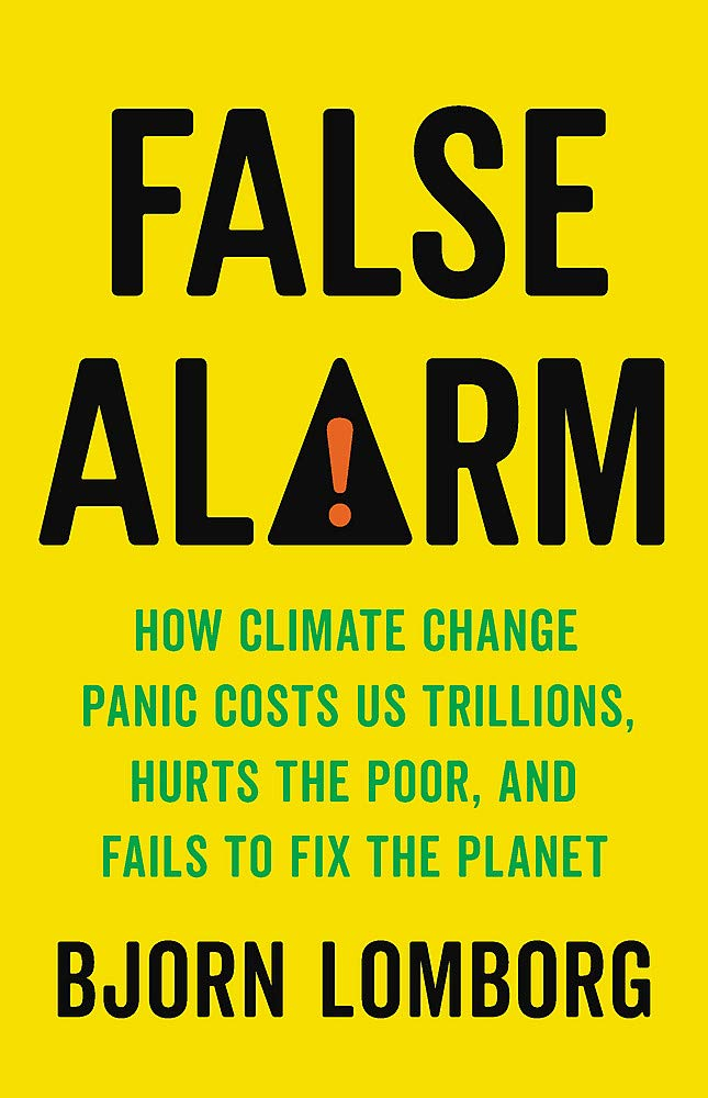 False Alarm: How Climate Change Panic Costs Us Trillions, Hurts the Poor, and Fails to Fix the Planet.