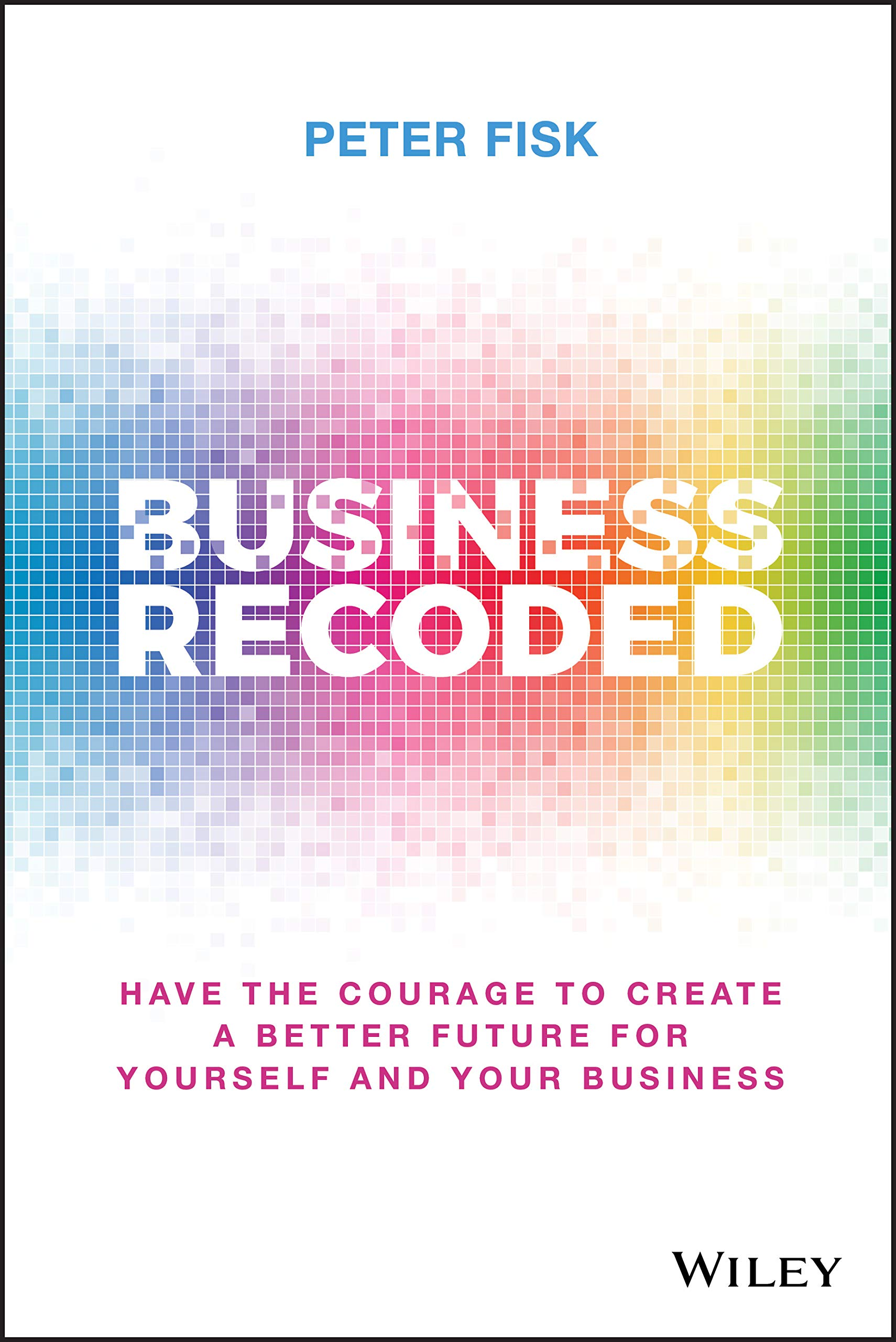 Business Recoded: Have the Courage to Create a Better Future for Yourself and Your Business.