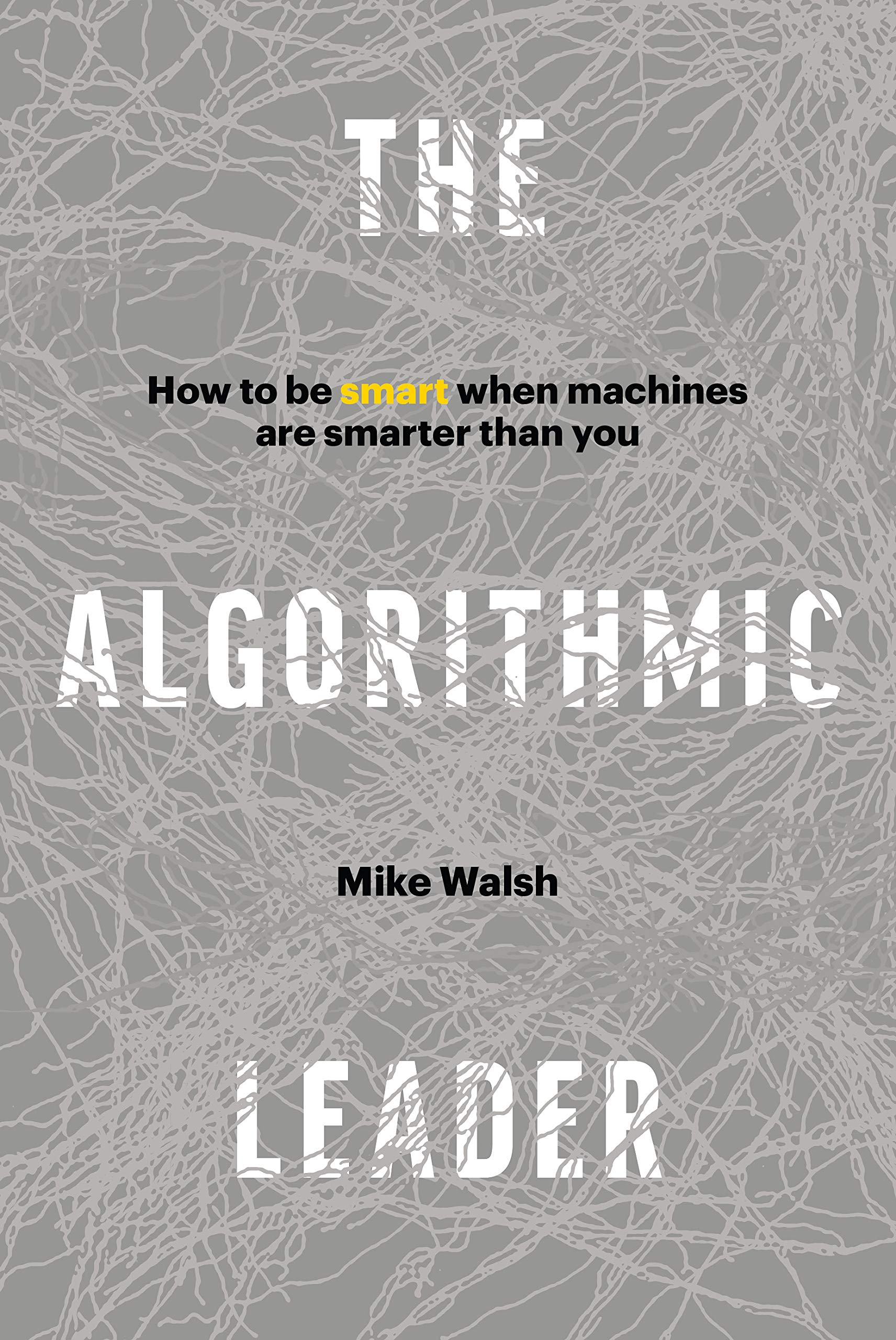 The Algorithmic Leader: How to Be Smart When Machines Are Smarter Than You.