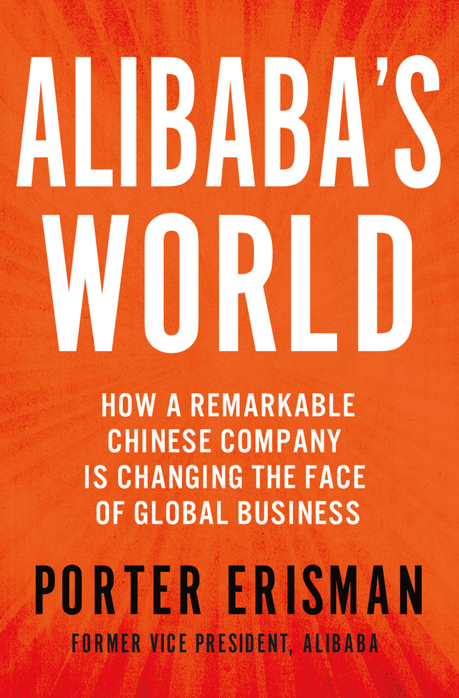 Alibaba's World: How a Remarkable Chinese Company is Changing the Face of Global Busines