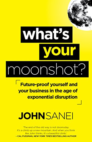 What's Your Moonshot?: Future-proof yourself and your business in the age of exponential disruption.