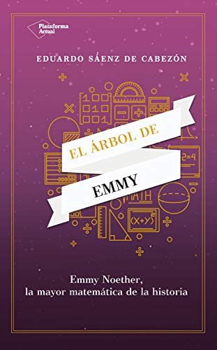 EL ÁRBOL DE EMMY: EMMY NOETHER, LA MAYOR MATEMÁTICA DE LA HISTORIA.